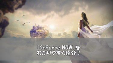 「GeForce NOW」って何?誰でもハイクオリティなゲームを遊べる時代に!
